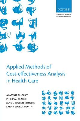 Applied Methods of Cost-Effectiveness Analysis in Health Care By Gray, Alistair M./ Clarke, Philip M./ Wolstenholme, Jane L./ Wordsworth, Sarah